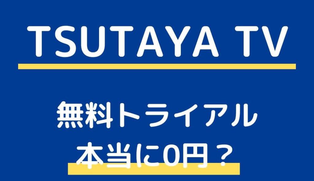 TSUTAYA TVの無料トライアルは本当に0円なのか?解約方法は?