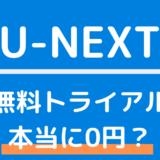 U-NEXT無料トライアルは本当に0円?登録・解約・退会方法まとめ