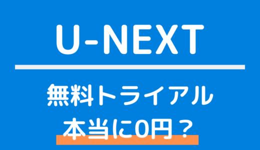 U-NEXTの無料トライアルは本当に0円?完全無料の条件・登録・解約方法まとめ